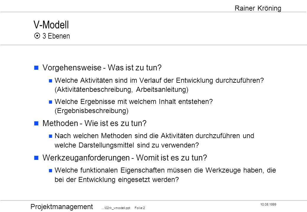 Projektmanagement …\02rk_vmodell.ppt Folie:2 10.08.1999 Rainer Kröning V-Modell 3 Ebenen Vorgehensweise - Was ist zu tun? Welche Aktivitäten sind im V