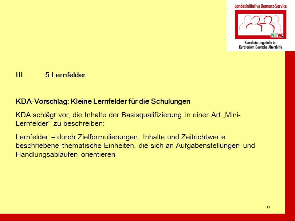6 III5 Lernfelder KDA-Vorschlag: Kleine Lernfelder für die Schulungen KDA schlägt vor, die Inhalte der Basisqualifizierung in einer Art Mini- Lernfeld