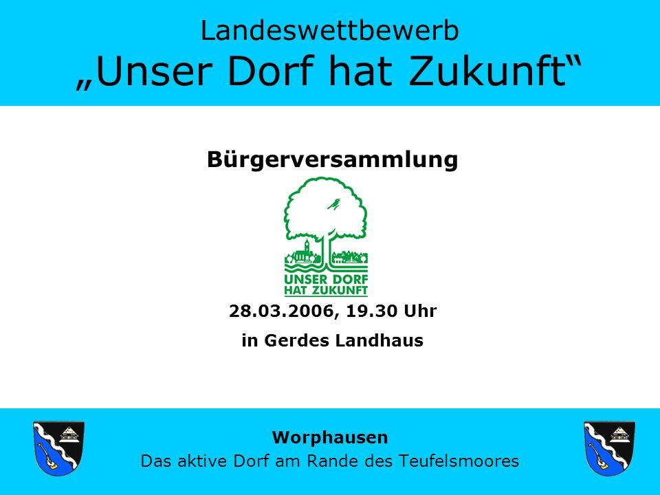 Landeswettbewerb Unser Dorf hat Zukunft Worphausen Das aktive Dorf am Rande des Teufelsmoores Bürgerversammlung 28.03.2006, 19.30 Uhr in Gerdes Landhaus