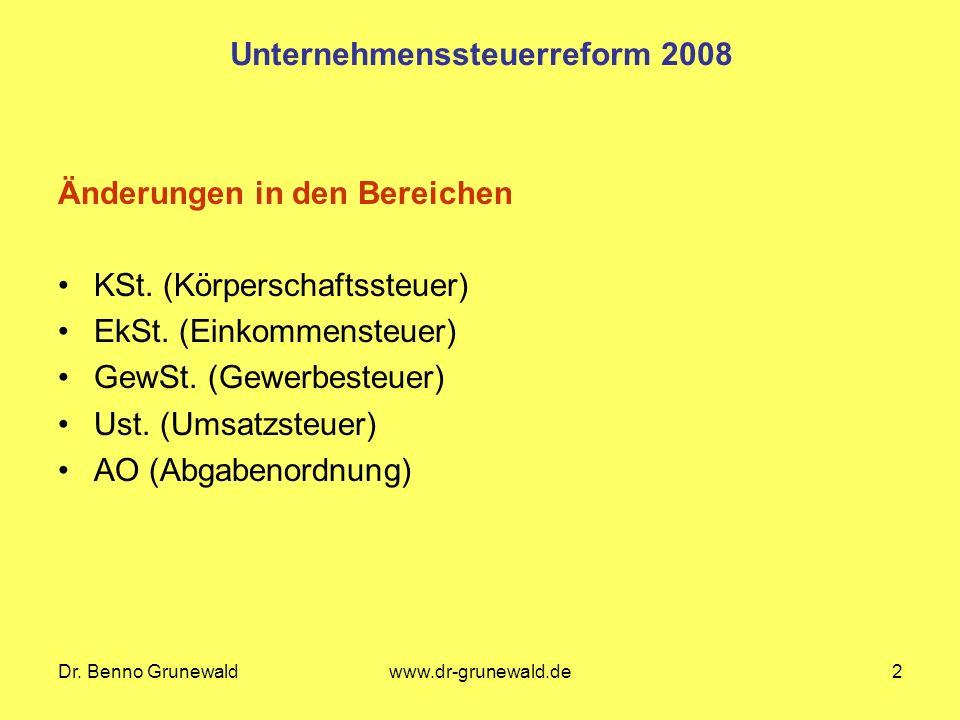 Dr. Benno Grunewaldwww.dr-grunewald.de2 Unternehmenssteuerreform 2008 Änderungen in den Bereichen KSt. (Körperschaftssteuer) EkSt. (Einkommensteuer) G