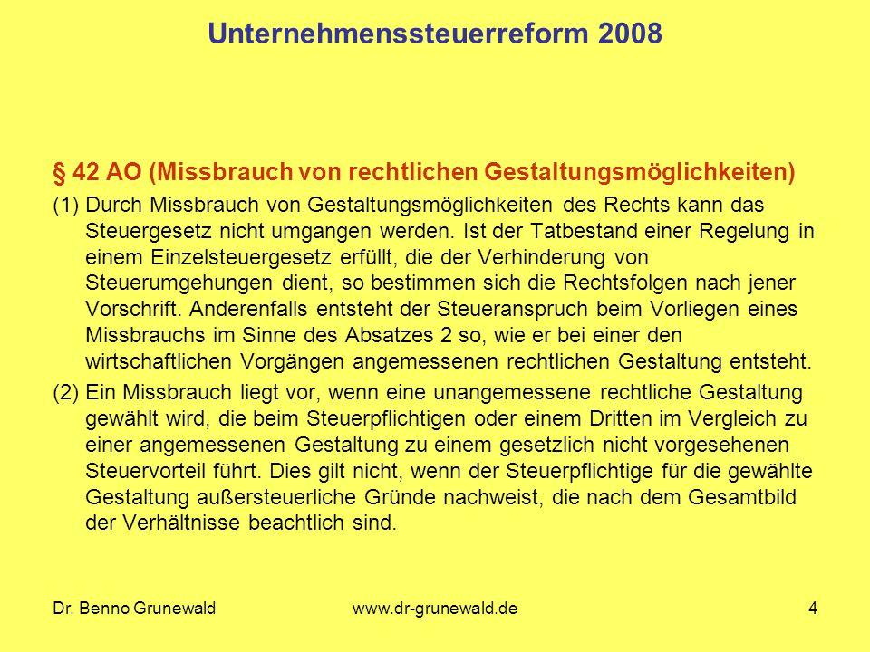 Dr. Benno Grunewaldwww.dr-grunewald.de4 Unternehmenssteuerreform 2008 § 42 AO (Missbrauch von rechtlichen Gestaltungsmöglichkeiten) (1) Durch Missbrau