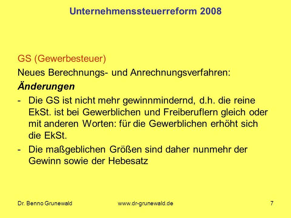 Dr. Benno Grunewaldwww.dr-grunewald.de7 Unternehmenssteuerreform 2008 GS (Gewerbesteuer) Neues Berechnungs- und Anrechnungsverfahren: Änderungen -Die