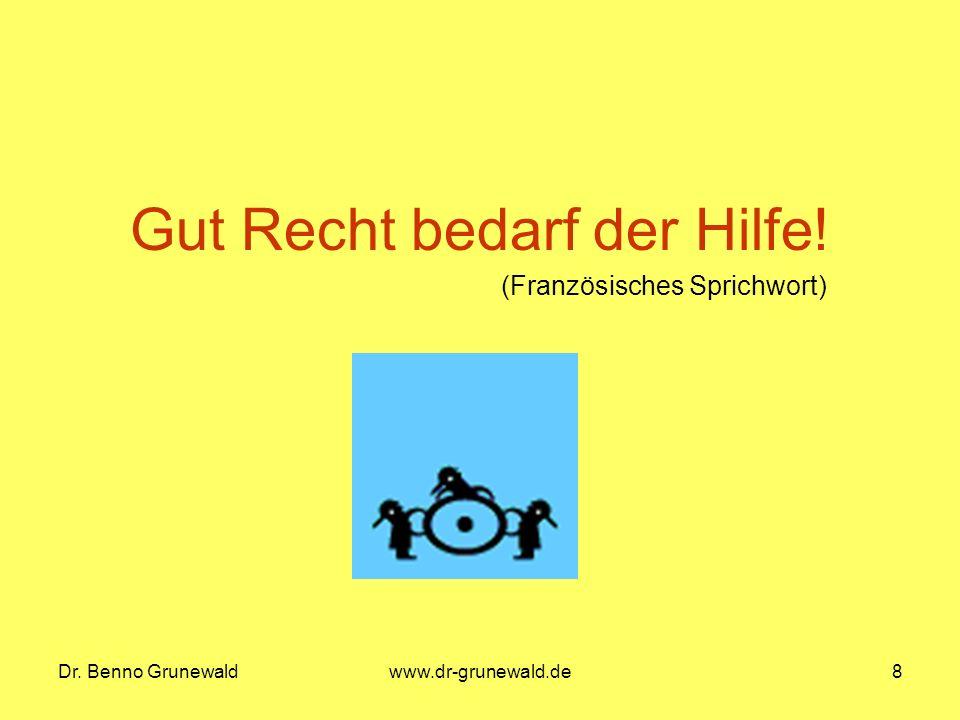 Dr. Benno Grunewaldwww.dr-grunewald.de8 Gut Recht bedarf der Hilfe! (Französisches Sprichwort)
