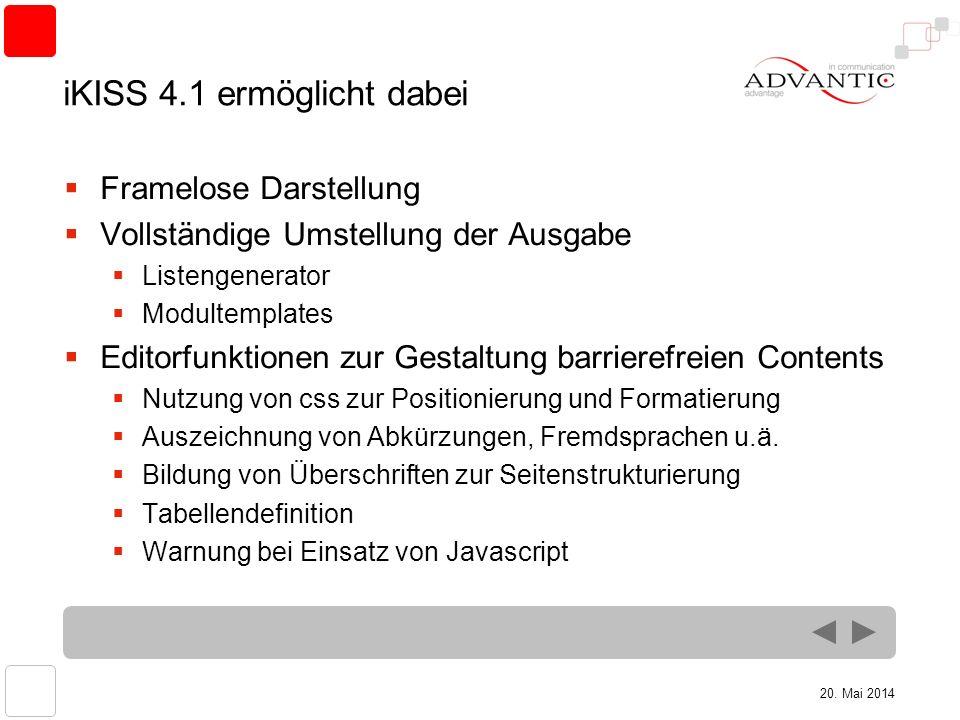20. Mai 2014 iKISS 4.1 ermöglicht dabei Framelose Darstellung Vollständige Umstellung der Ausgabe Listengenerator Modultemplates Editorfunktionen zur