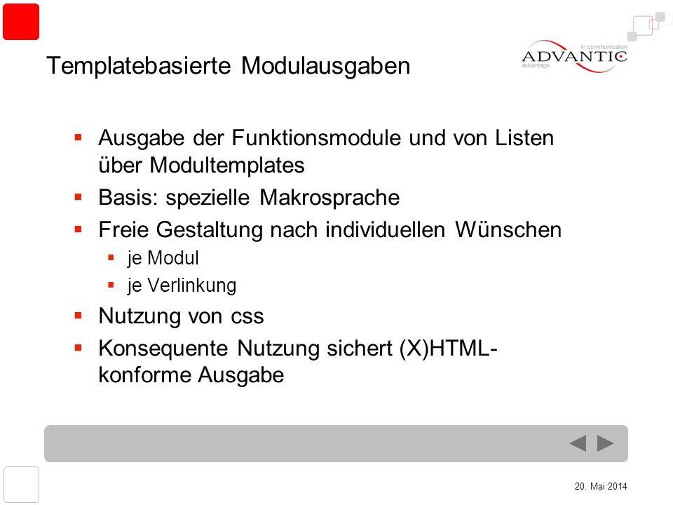 20. Mai 2014 Templatebasierte Modulausgaben Ausgabe der Funktionsmodule und von Listen über Modultemplates Basis: spezielle Makrosprache Freie Gestalt