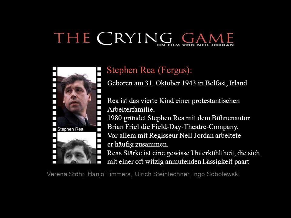 Verena Stöhr, Hanjo Timmers, Ulrich Steinlechner, Ingo Sobolewski Stephen Rea (Fergus): Geboren am 31. Oktober 1943 in Belfast, Irland Rea ist das vie