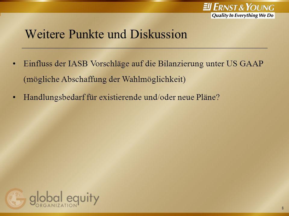 8 Weitere Punkte und Diskussion Einfluss der IASB Vorschläge auf die Bilanzierung unter US GAAP (mögliche Abschaffung der Wahlmöglichkeit) Handlungsbe