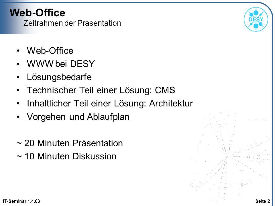 Web-Office IT-Seminar 1.4.03 Seite 3 Zeitrahmen der Präsentation Web-Office WWW bei DESY Lösungsbedarfe Technischer Teil einer Lösung: CMS Inhaltlicher Teil einer Lösung: Architektur Vorgehen und Ablaufplan