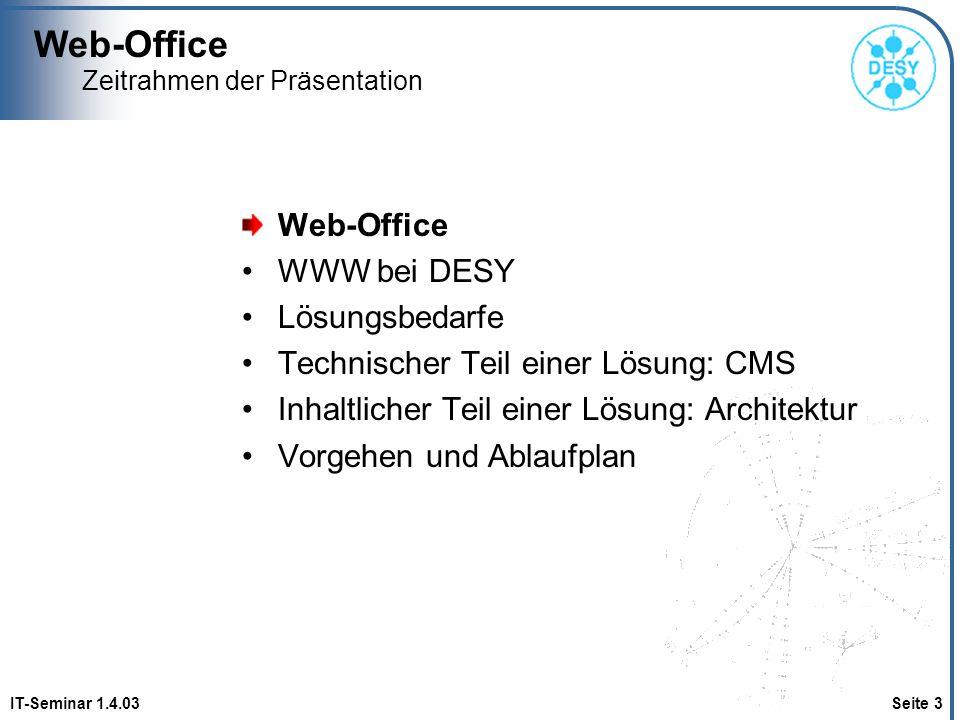 Web-Office IT-Seminar 1.4.03 Seite 14 Zeitrahmen der Präsentation Web-Office WWW bei DESY Lösungsbedarfe Technischer Teil einer Lösung: CMS Inhaltlicher Teil einer Lösung: Architektur Vorgehen und Ablaufplan
