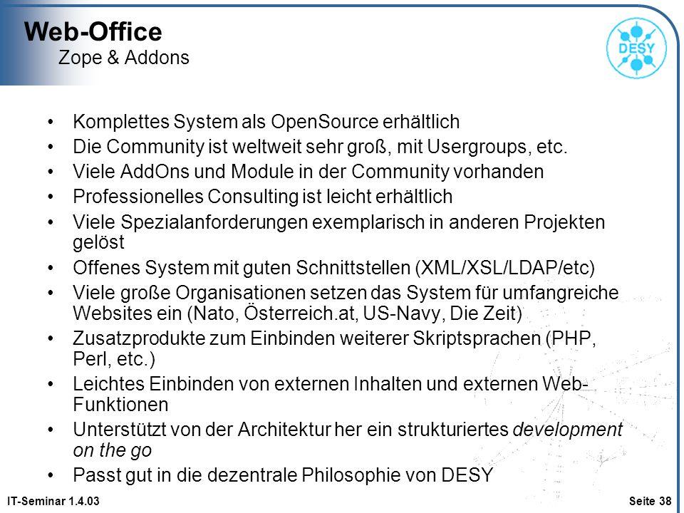 Web-Office IT-Seminar 1.4.03 Seite 38 Zope & Addons Komplettes System als OpenSource erhältlich Die Community ist weltweit sehr groß, mit Usergroups,