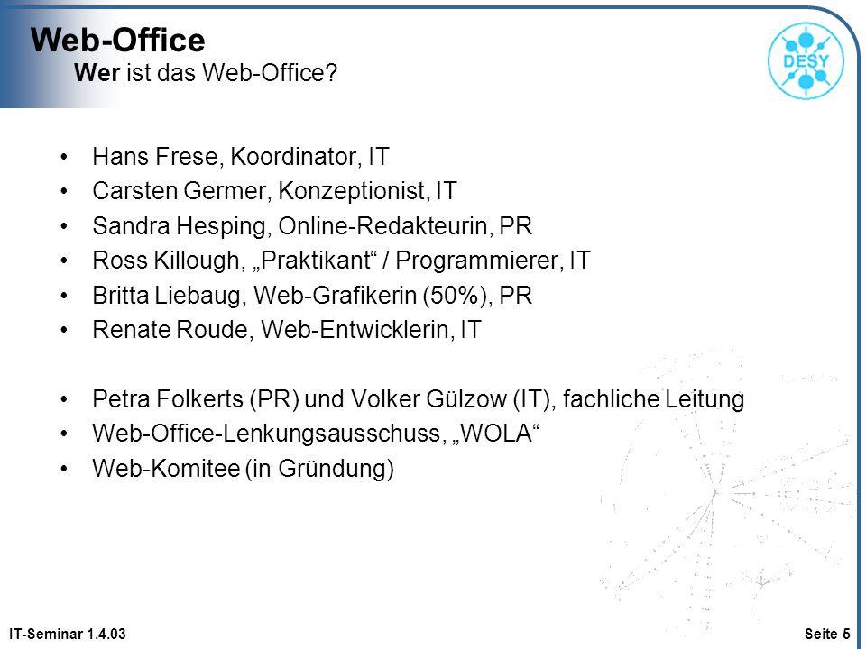 Web-Office IT-Seminar 1.4.03 Seite 26 Tagesgeschäft Aktualisierung von grünen Sites und News Anfragen für Sitebau Aufnehmen Notlösungen häkeln Dokumentation –CMS mit Erweiterungen –Eigenprogrammierungen –Wiederverwendbare Teile (Gestaltung, Logik und Strukturen) –Pakete für den Site-Bau von gelben Sites