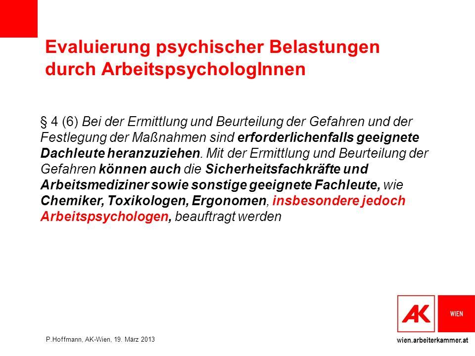 wien.arbeiterkammer.at Evaluierung psychischer Belastungen durch ArbeitspsychologInnen § 4 (6) Bei der Ermittlung und Beurteilung der Gefahren und der Festlegung der Maßnahmen sind erforderlichenfalls geeignete Dachleute heranzuziehen.