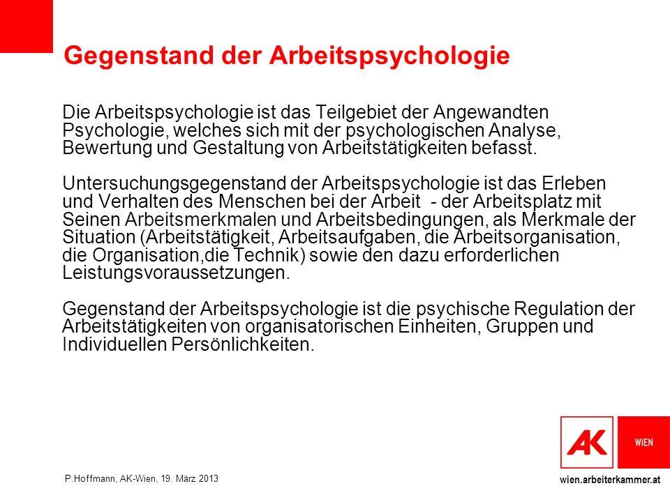 wien.arbeiterkammer.at Aufgaben der Arbeitspsychologie Die Hauptaufgaben arbeitspsychologischer Tätigkeit sind + Analyse + Bewertung und + Gestaltung Von Arbeitstätigkeiten und Arbeitssystemen nach definierten Humankriterien (Ulich, 2005, S.