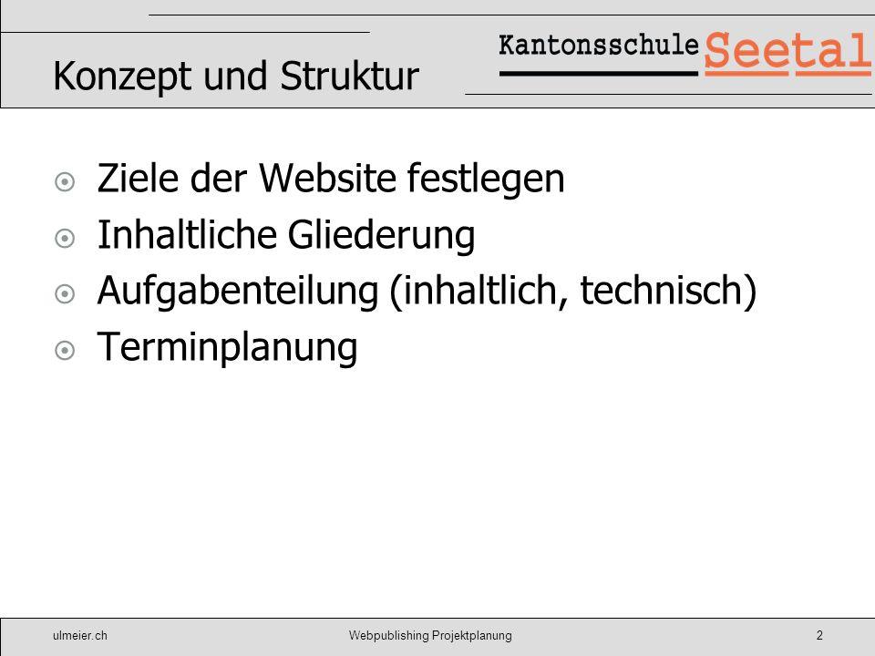 ulmeier.chWebpublishing Projektplanung2 Konzept und Struktur Ziele der Website festlegen Inhaltliche Gliederung Aufgabenteilung (inhaltlich, technisch