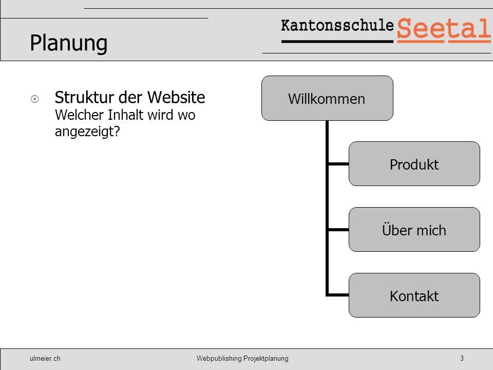 ulmeier.chWebpublishing Projektplanung3 Planung Struktur der Website Welcher Inhalt wird wo angezeigt? Willkommen Produkt Über mich Kontakt