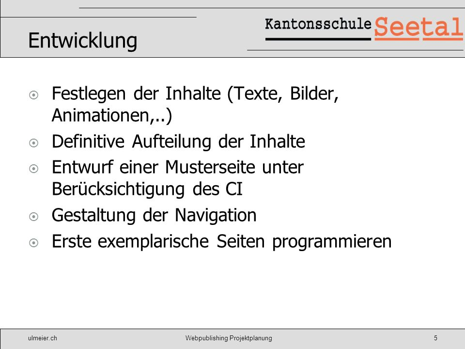ulmeier.chWebpublishing Projektplanung5 Entwicklung Festlegen der Inhalte (Texte, Bilder, Animationen,..) Definitive Aufteilung der Inhalte Entwurf ei
