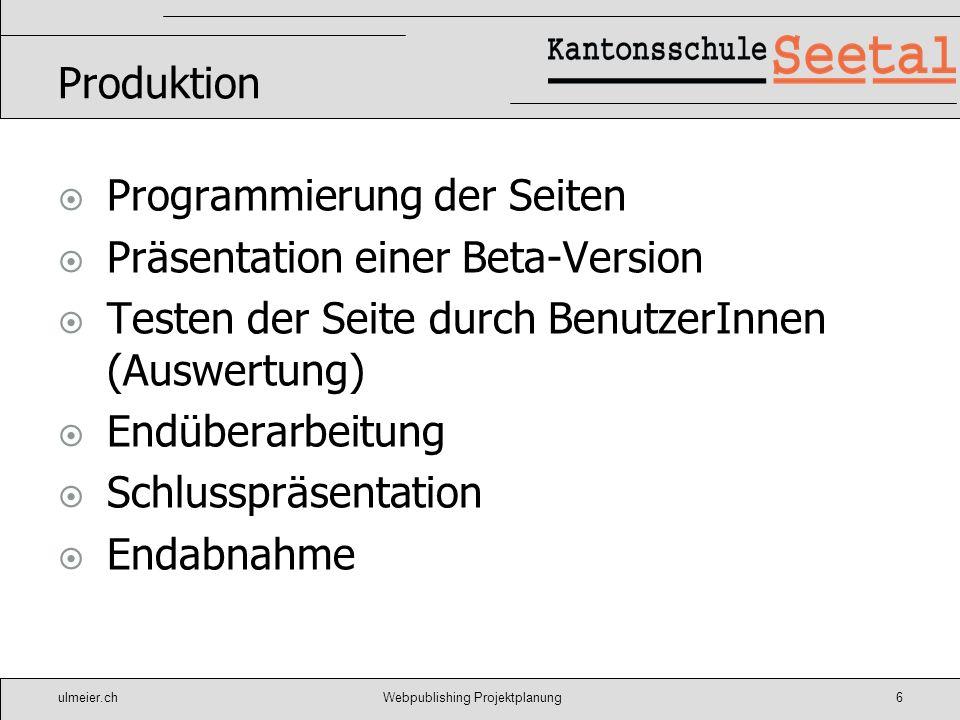 ulmeier.chWebpublishing Projektplanung6 Produktion Programmierung der Seiten Präsentation einer Beta-Version Testen der Seite durch BenutzerInnen (Aus