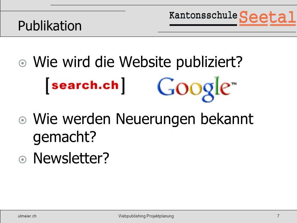 ulmeier.chWebpublishing Projektplanung7 Publikation Wie wird die Website publiziert? Wie werden Neuerungen bekannt gemacht? Newsletter?
