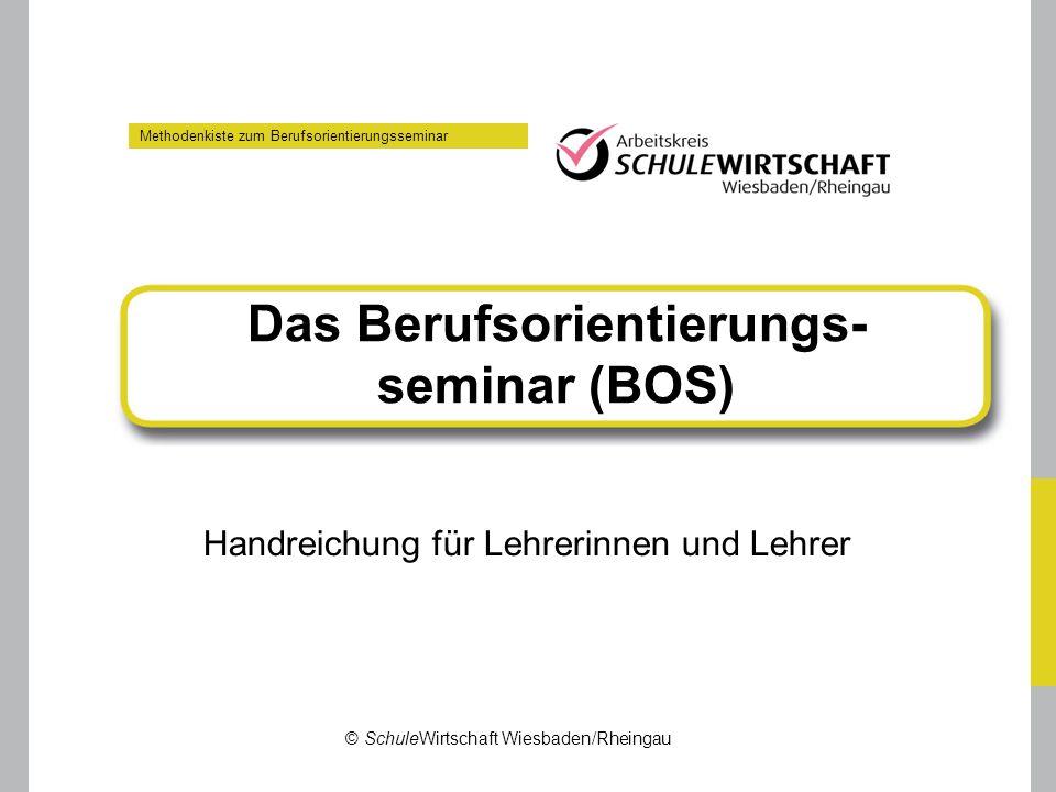 Methodenkiste zum Berufsorientierungsseminar Das Berufsorientierungs- seminar (BOS) Handreichung für Lehrerinnen und Lehrer © SchuleWirtschaft Wiesbad