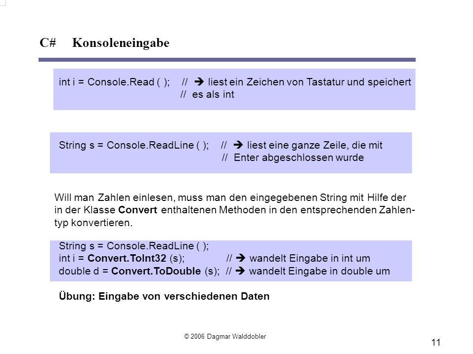 11 C# Konsoleneingabe © 2006 Dagmar Walddobler int i = Console.Read ( ); // liest ein Zeichen von Tastatur und speichert // es als int String s = Console.ReadLine ( ); // liest eine ganze Zeile, die mit // Enter abgeschlossen wurde Will man Zahlen einlesen, muss man den eingegebenen String mit Hilfe der in der Klasse Convert enthaltenen Methoden in den entsprechenden Zahlen- typ konvertieren.