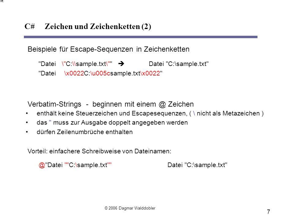 7 Beispiele für Escape-Sequenzen in Zeichenketten Datei\ C:\\sample.txt\ Datei C:\sample.txt Datei\x0022C:\u005csample.txt\x0022 Verbatim-Strings - beginnen mit einem @ Zeichen enthält keine Steuerzeichen und Escapesequenzen, ( \ nicht als Metazeichen ) das muss zur Ausgabe doppelt angegeben werden dürfen Zeilenumbrüche enthalten Vorteil: einfachere Schreibweise von Dateinamen: @ Datei C:\sample.txt Datei C:\sample.txt C# Zeichen und Zeichenketten (2) © 2006 Dagmar Walddobler