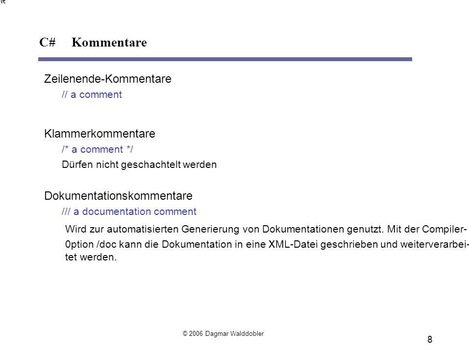 8 Zeilenende-Kommentare // a comment Klammerkommentare /* a comment */ Dürfen nicht geschachtelt werden Dokumentationskommentare /// a documentation comment C# Kommentare Wird zur automatisierten Generierung von Dokumentationen genutzt.