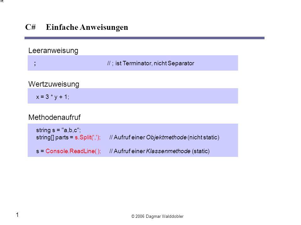 Leeranweisung ;// ; istTerminator, nicht Separator Wertzuweisung x = 3 * y + 1; Methodenaufruf string s = a,b,c ; string[] parts =s.Split( , );// Aufruf einer Objektmethode (nicht static) s =Console.ReadLine( );// Aufruf einer Klassenmethode (static) © 2006 Dagmar Walddobler 1 C# Einfache Anweisungen