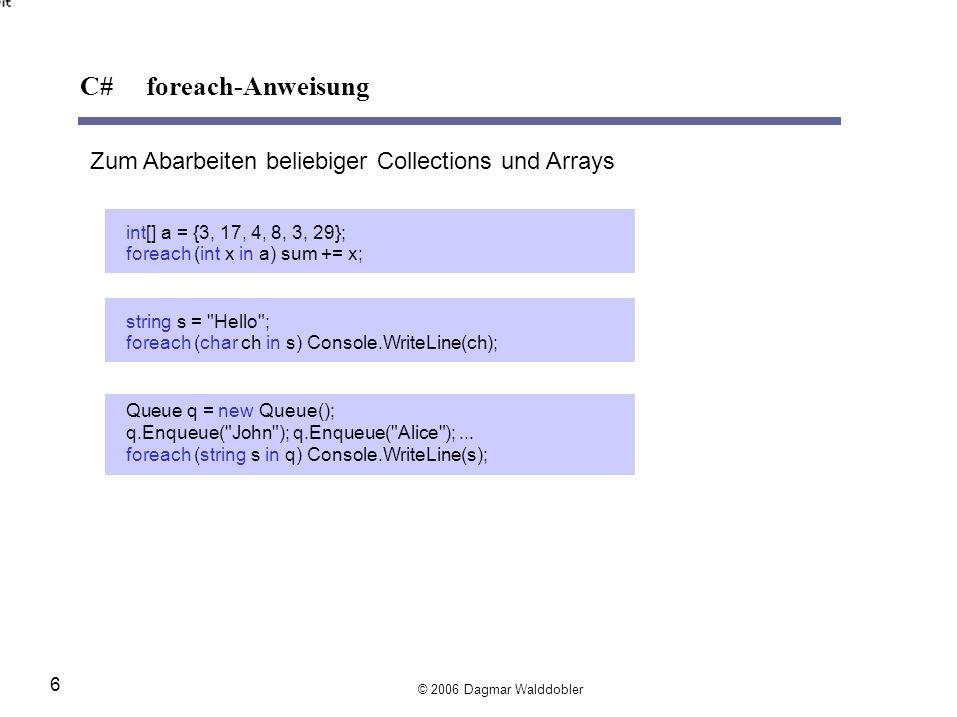 Zum Abarbeiten beliebiger Collections und Arrays int[] a = {3, 17, 4, 8, 3, 29}; foreach(intxina) sum += x; strings = Hello ; foreach(charchins) Console.WriteLine(ch); Queue q =newQueue(); q.Enqueue( John ); q.Enqueue( Alice );...