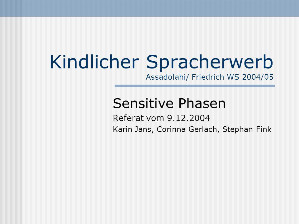 Kindlicher Spracherwerb Assadolahi/ Friedrich WS 2004/05 Sensitive Phasen Referat vom 9.12.2004 Karin Jans, Corinna Gerlach, Stephan Fink