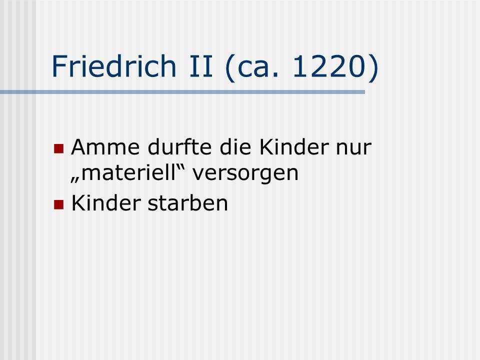 Friedrich II (ca. 1220) Amme durfte die Kinder nur materiell versorgen Kinder starben