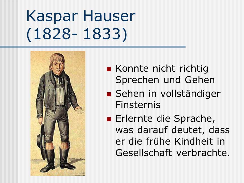 Kaspar Hauser (1828- 1833) Konnte nicht richtig Sprechen und Gehen Sehen in vollständiger Finsternis Erlernte die Sprache, was darauf deutet, dass er