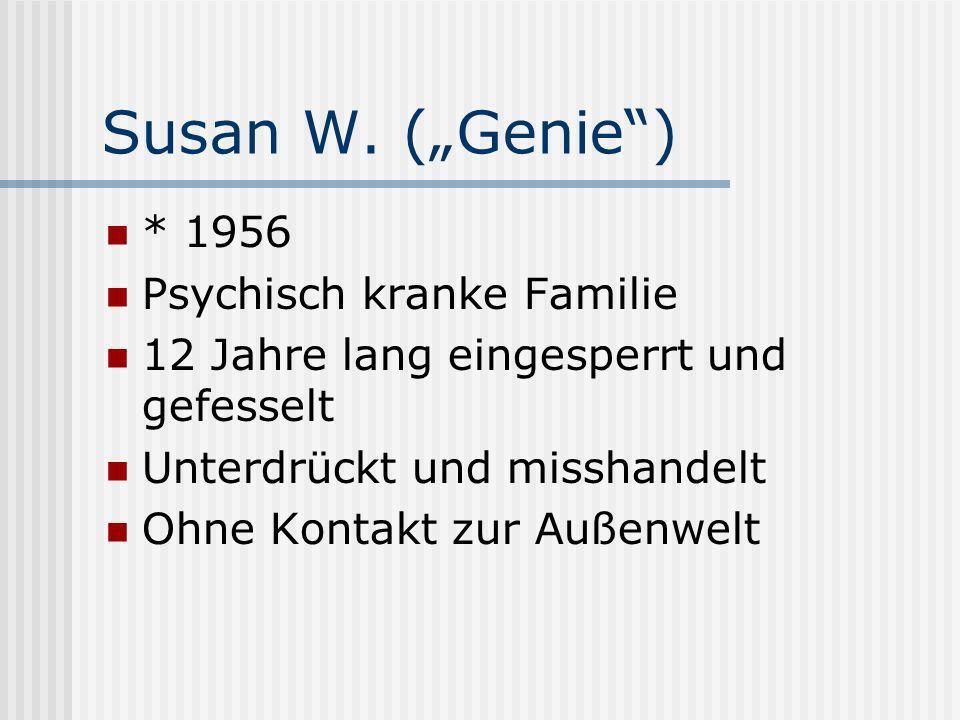 Susan W. (Genie) * 1956 Psychisch kranke Familie 12 Jahre lang eingesperrt und gefesselt Unterdrückt und misshandelt Ohne Kontakt zur Außenwelt