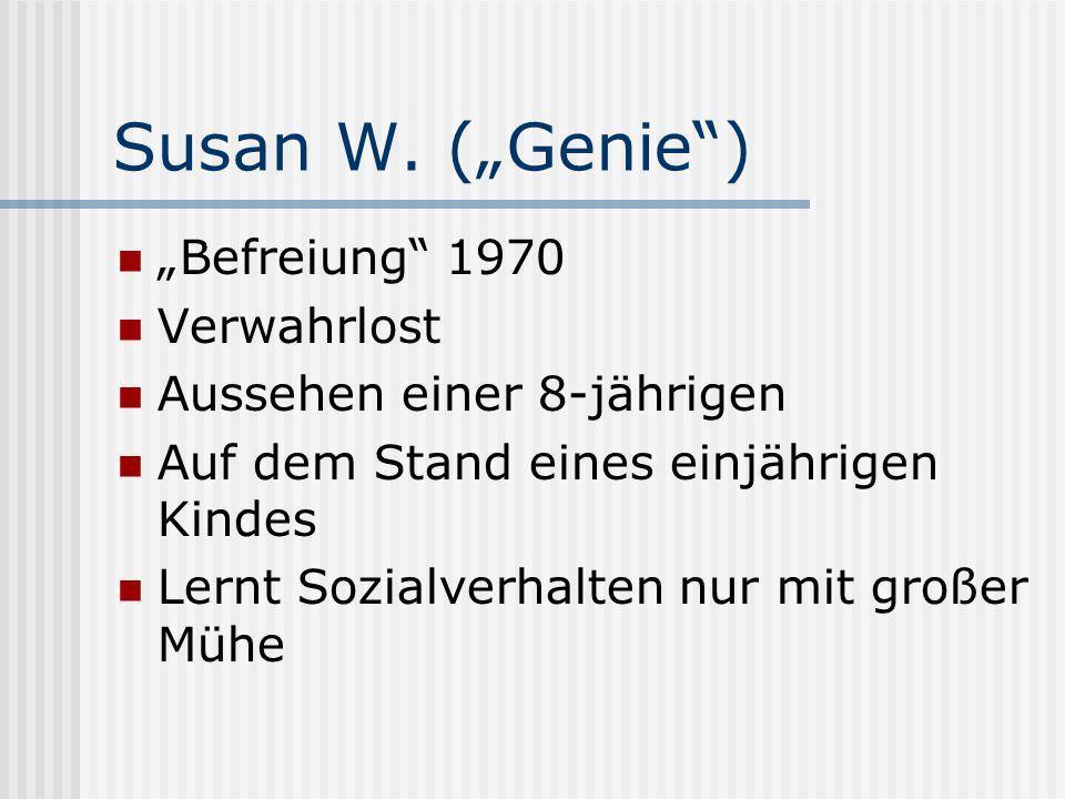 Susan W. (Genie) Befreiung 1970 Verwahrlost Aussehen einer 8-jährigen Auf dem Stand eines einjährigen Kindes Lernt Sozialverhalten nur mit großer Mühe