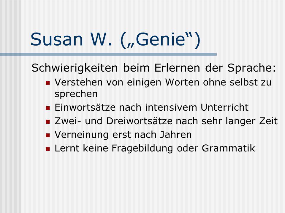 Susan W. (Genie) Schwierigkeiten beim Erlernen der Sprache: Verstehen von einigen Worten ohne selbst zu sprechen Einwortsätze nach intensivem Unterric