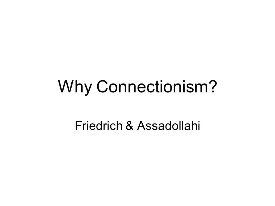 Why Connectionism? Friedrich & Assadollahi