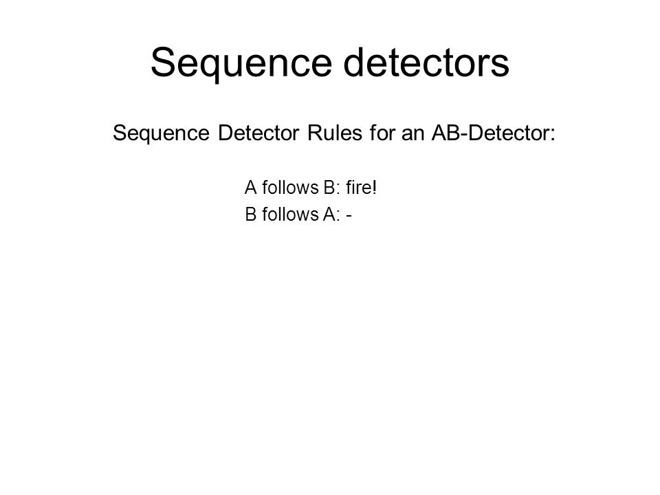 Sequence detectors Sequence Detector Rules for an AB-Detector: A follows B: fire! B follows A: -