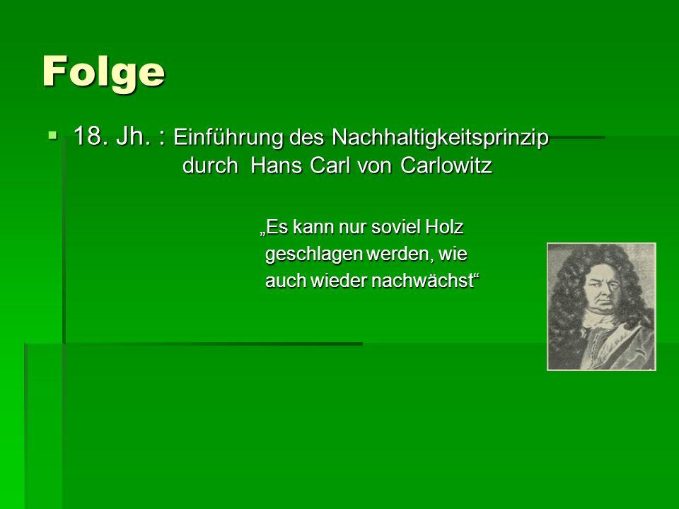 Folge 18. Jh. : Einführung des Nachhaltigkeitsprinzip durch Hans Carl von Carlowitz 18. Jh. : Einführung des Nachhaltigkeitsprinzip durch Hans Carl vo