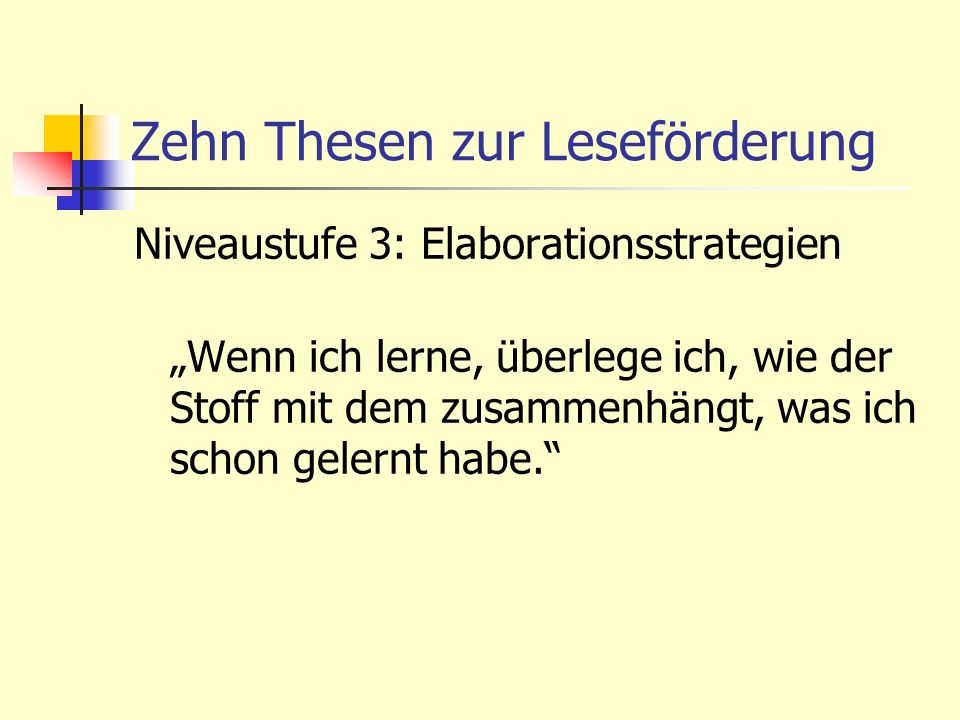 Zehn Thesen zur Leseförderung Niveaustufe 3: Elaborationsstrategien Wenn ich lerne, überlege ich, wie der Stoff mit dem zusammenhängt, was ich schon g