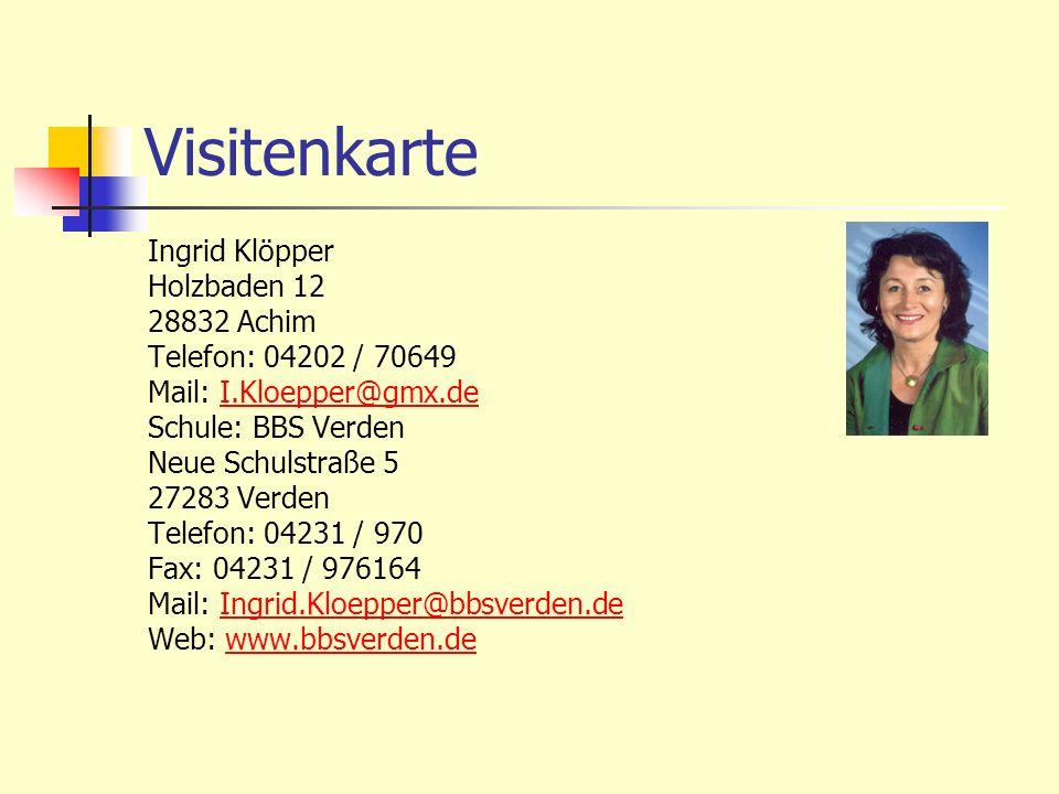 Visitenkarte Ingrid Klöpper Holzbaden 12 28832 Achim Telefon: 04202 / 70649 Mail: I.Kloepper@gmx.deI.Kloepper@gmx.de Schule: BBS Verden Neue Schulstra