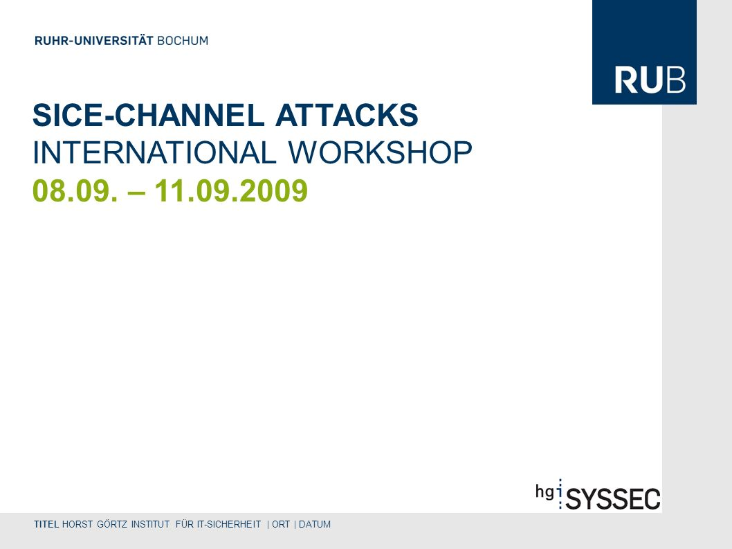 TITEL HORST GÖRTZ INSTITUT FÜR IT-SICHERHEIT | ORT | DATUM SICE-CHANNEL ATTACKS INTERNATIONAL WORKSHOP 08.09.