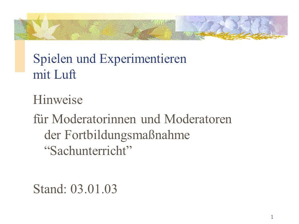 1 Spielen und Experimentieren mit Luft Hinweise für Moderatorinnen und Moderatoren der Fortbildungsmaßnahme Sachunterricht Stand: 03.01.03