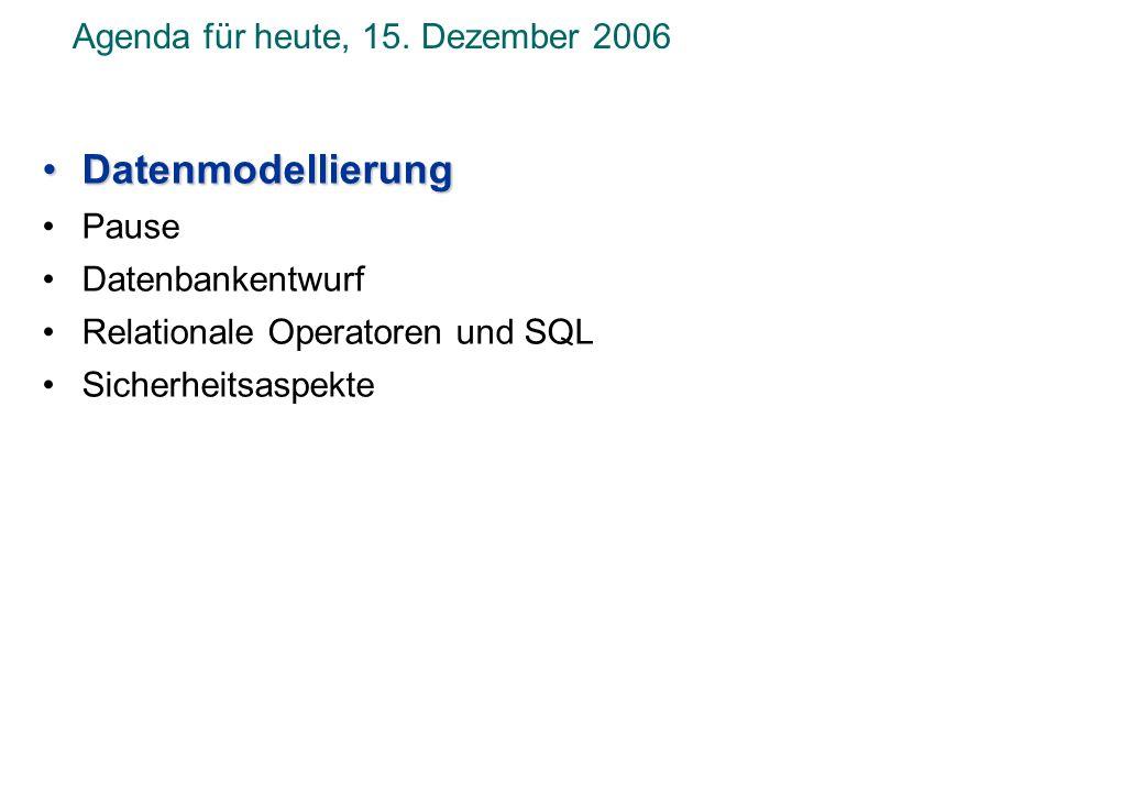 Agenda für heute, 15. Dezember 2006 DatenmodellierungDatenmodellierung Pause Datenbankentwurf Relationale Operatoren und SQL Sicherheitsaspekte