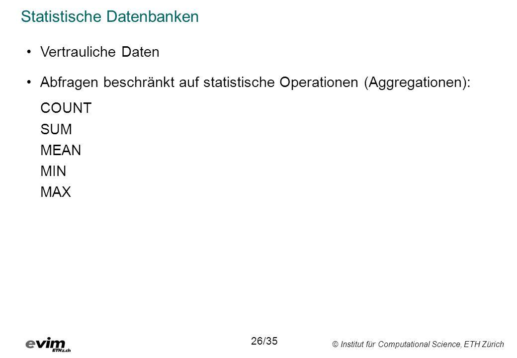 © Institut für Computational Science, ETH Zürich Statistische Datenbanken Abfragen beschränkt auf statistische Operationen (Aggregationen): COUNT SUM