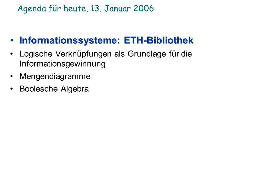 Agenda für heute, 13. Januar 2006 Informationssysteme: ETH-BibliothekInformationssysteme: ETH-Bibliothek Logische Verknüpfungen als Grundlage für die