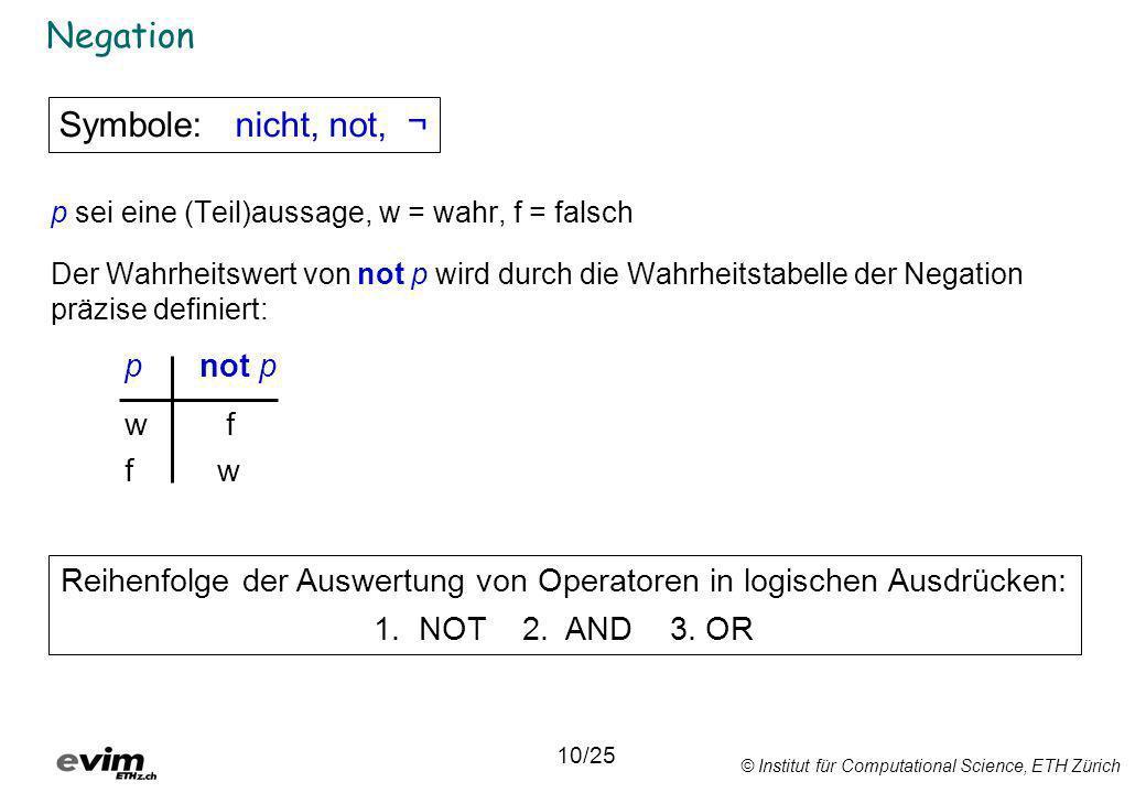 © Institut für Computational Science, ETH Zürich Negation p sei eine (Teil)aussage, w = wahr, f = falsch Der Wahrheitswert von not p wird durch die Wa
