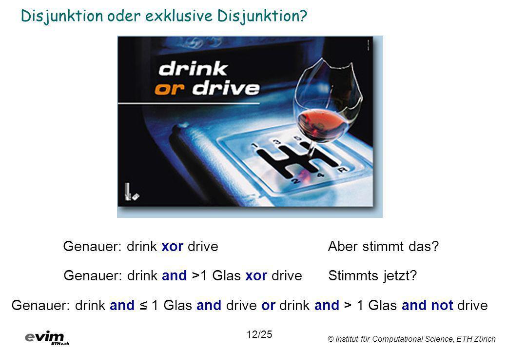 © Institut für Computational Science, ETH Zürich Disjunktion oder exklusive Disjunktion? 12/25 Genauer: drink and >1 Glas xor drive Genauer: drink xor