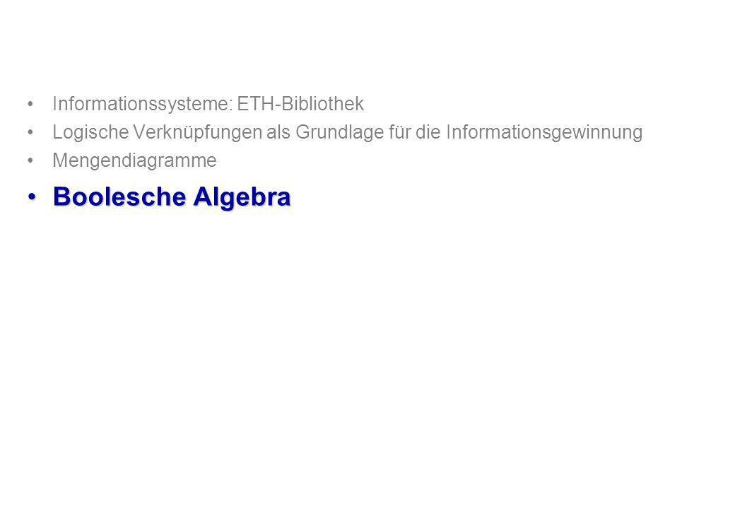 Informationssysteme: ETH-Bibliothek Logische Verknüpfungen als Grundlage für die Informationsgewinnung Mengendiagramme Boolesche AlgebraBoolesche Alge