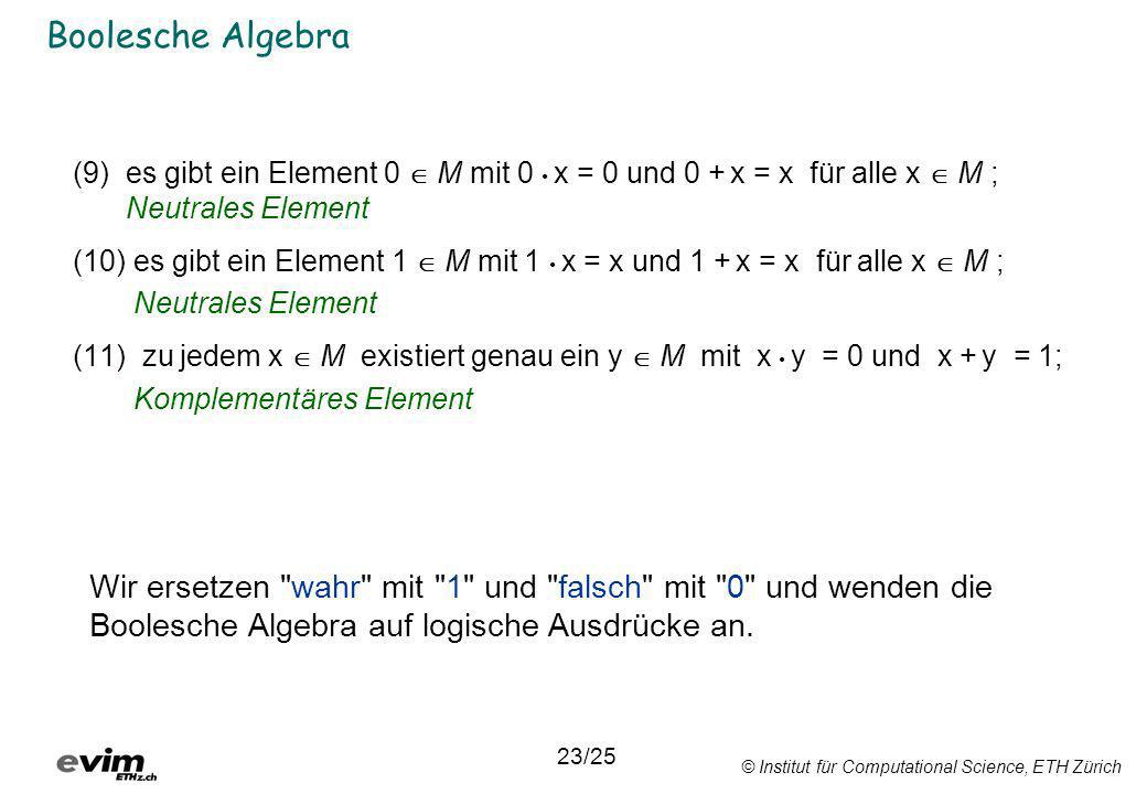 © Institut für Computational Science, ETH Zürich Boolesche Algebra (9)es gibt ein Element 0 M mit 0 x = 0 und 0 + x = x für alle x M ; Neutrales Eleme