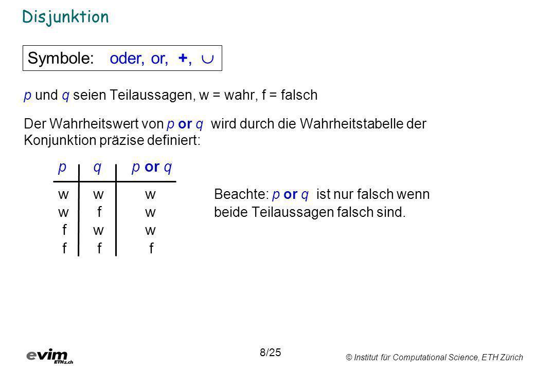 © Institut für Computational Science, ETH Zürich Disjunktion p und q seien Teilaussagen, w = wahr, f = falsch Der Wahrheitswert von p or q wird durch