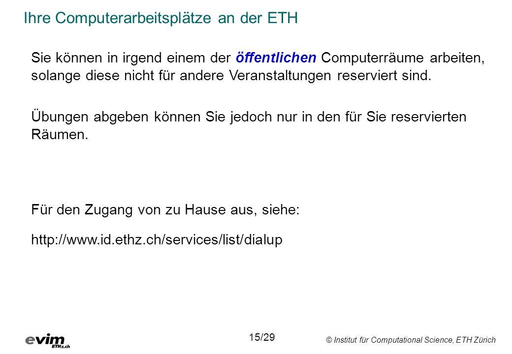 © Institut für Computational Science, ETH Zürich Ihre Computerarbeitsplätze an der ETH Sie können in irgend einem der öffentlichen Computerräume arbeiten, solange diese nicht für andere Veranstaltungen reserviert sind.